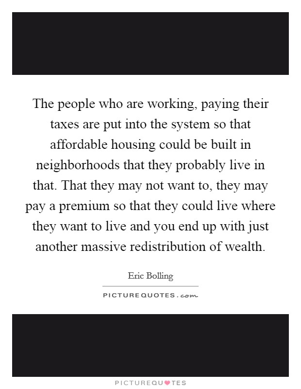 The people who are working, paying their taxes are put into the system so that affordable housing could be built in neighborhoods that they probably live in that. That they may not want to, they may pay a premium so that they could live where they want to live and you end up with just another massive redistribution of wealth Picture Quote #1