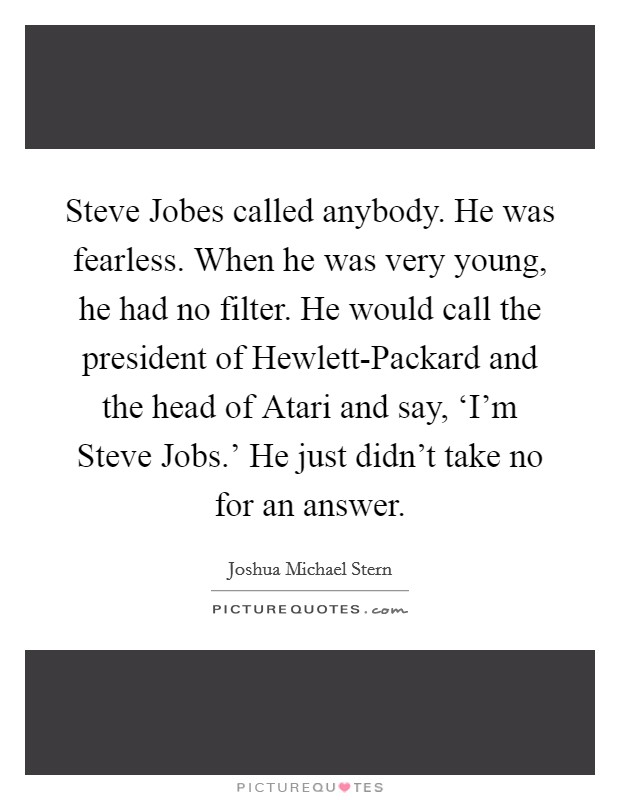 Steve Jobes called anybody. He was fearless. When he was very young, he had no filter. He would call the president of Hewlett-Packard and the head of Atari and say, 'I'm Steve Jobs.' He just didn't take no for an answer Picture Quote #1
