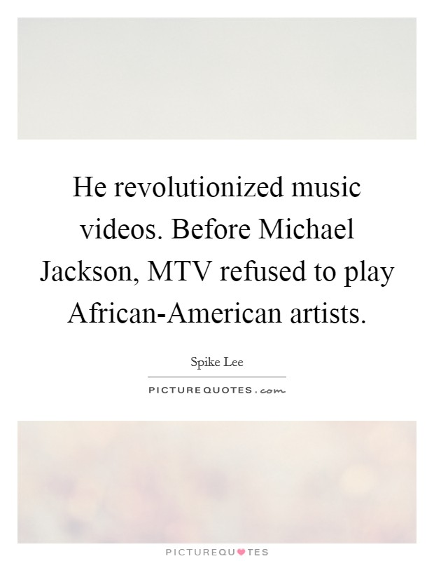 He revolutionized music videos. Before Michael Jackson, MTV refused to play African-American artists Picture Quote #1