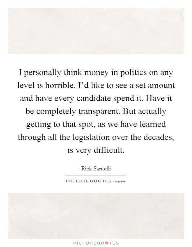 I personally think money in politics on any level is horrible. I'd like to see a set amount and have every candidate spend it. Have it be completely transparent. But actually getting to that spot, as we have learned through all the legislation over the decades, is very difficult Picture Quote #1