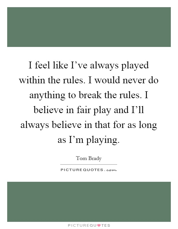 I feel like I've always played within the rules. I would never do anything to break the rules. I believe in fair play and I'll always believe in that for as long as I'm playing Picture Quote #1