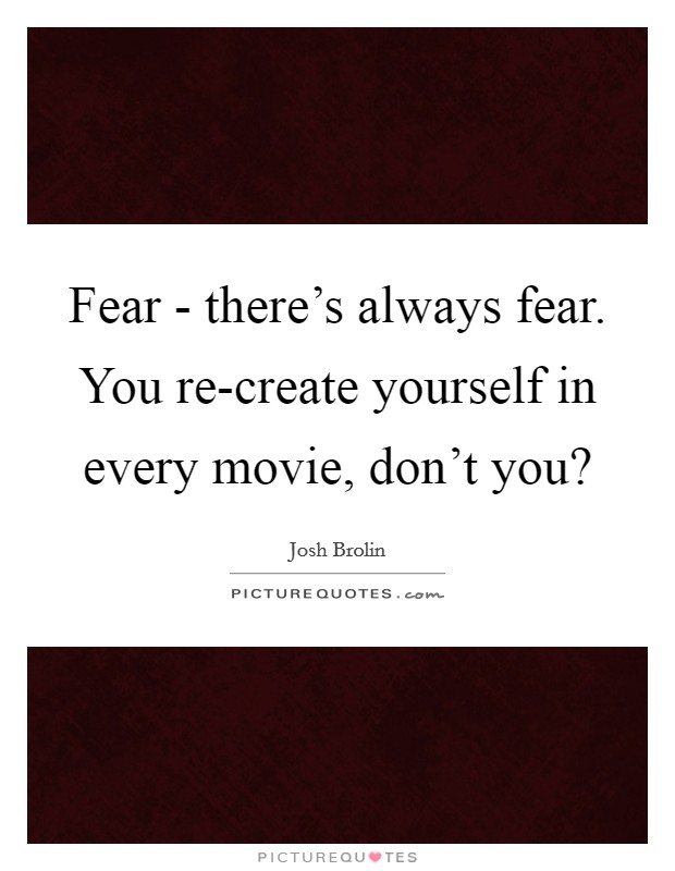 Fear - there's always fear. You re-create yourself in every movie, don't you? Picture Quote #1