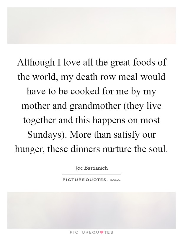 Although I love all the great foods of the world, my death row meal would have to be cooked for me by my mother and grandmother (they live together and this happens on most Sundays). More than satisfy our hunger, these dinners nurture the soul Picture Quote #1