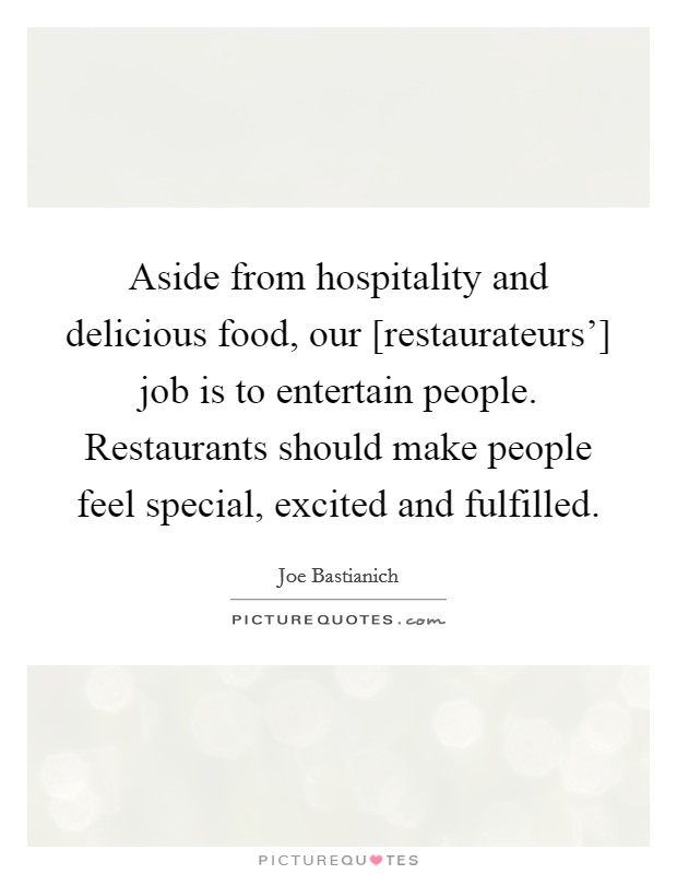Aside from hospitality and delicious food, our [restaurateurs'] job is to entertain people. Restaurants should make people feel special, excited and fulfilled Picture Quote #1