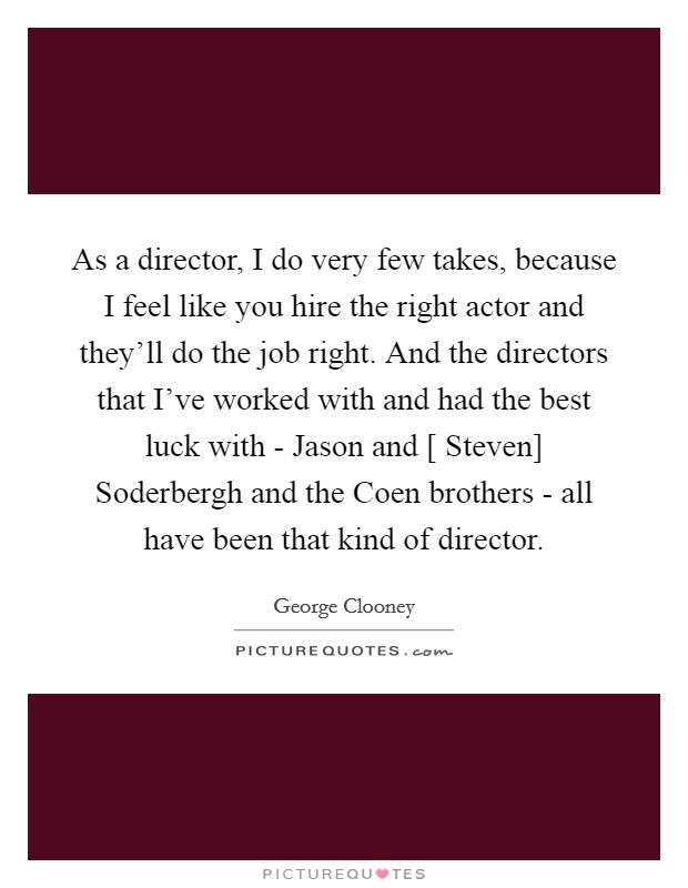 As a director, I do very few takes, because I feel like you hire the right actor and they'll do the job right. And the directors that I've worked with and had the best luck with - Jason and [ Steven] Soderbergh and the Coen brothers - all have been that kind of director Picture Quote #1