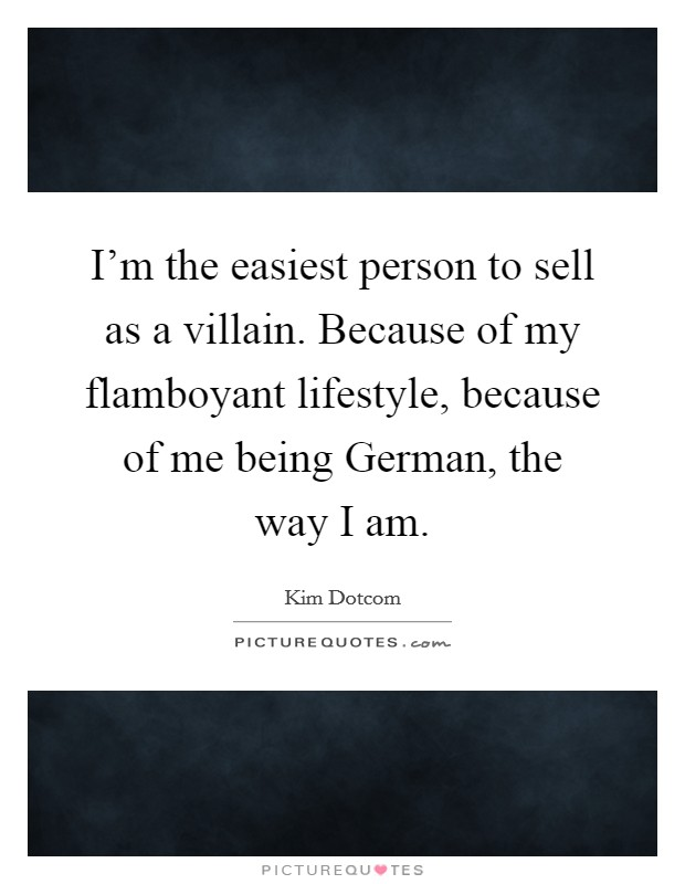 I'm the easiest person to sell as a villain. Because of my flamboyant lifestyle, because of me being German, the way I am Picture Quote #1