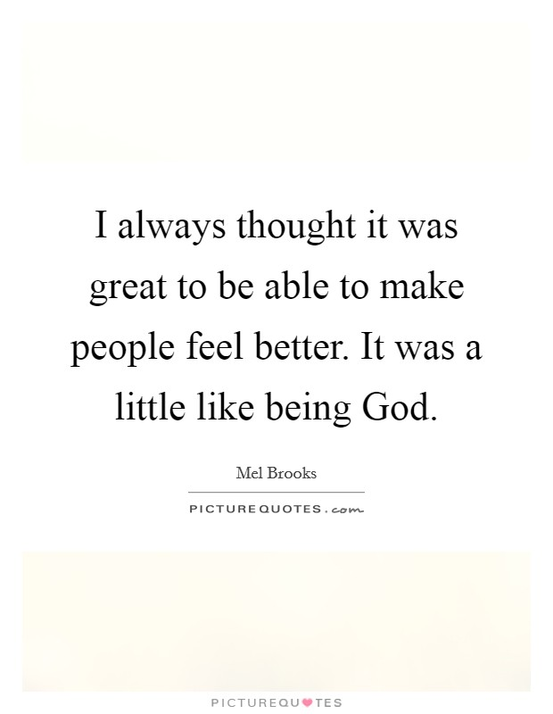 I always thought it was great to be able to make people feel better. It was a little like being God Picture Quote #1
