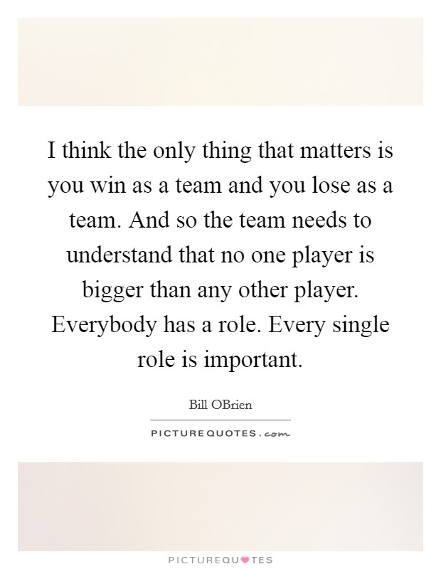 I think the only thing that matters is you win as a team and you lose as a team. And so the team needs to understand that no one player is bigger than any other player. Everybody has a role. Every single role is important Picture Quote #1