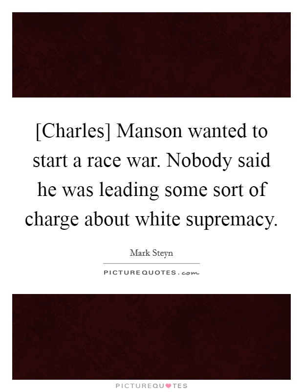 [Charles] Manson wanted to start a race war. Nobody said he was leading some sort of charge about white supremacy Picture Quote #1