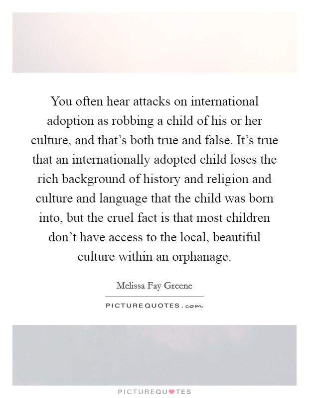 You often hear attacks on international adoption as robbing a child of his or her culture, and that's both true and false. It's true that an internationally adopted child loses the rich background of history and religion and culture and language that the child was born into, but the cruel fact is that most children don't have access to the local, beautiful culture within an orphanage Picture Quote #1