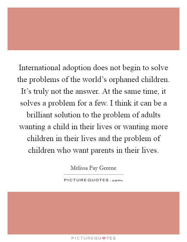 International adoption does not begin to solve the problems of the world's orphaned children. It's truly not the answer. At the same time, it solves a problem for a few. I think it can be a brilliant solution to the problem of adults wanting a child in their lives or wanting more children in their lives and the problem of children who want parents in their lives Picture Quote #1