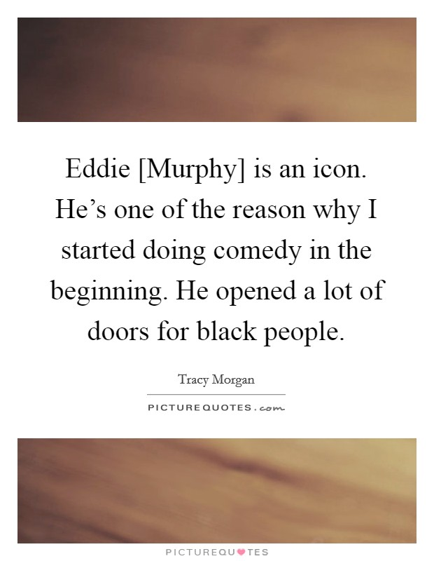 Eddie [Murphy] is an icon. He's one of the reason why I started doing comedy in the beginning. He opened a lot of doors for black people Picture Quote #1