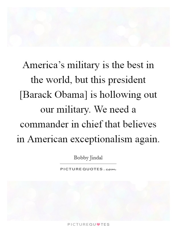 America's military is the best in the world, but this president [Barack Obama] is hollowing out our military. We need a commander in chief that believes in American exceptionalism again Picture Quote #1