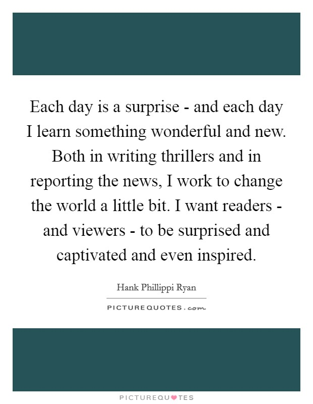 Each day is a surprise - and each day I learn something wonderful and new. Both in writing thrillers and in reporting the news, I work to change the world a little bit. I want readers - and viewers - to be surprised and captivated and even inspired Picture Quote #1