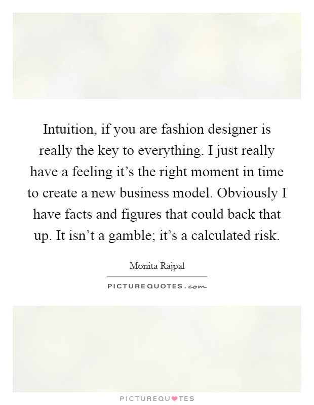 Intuition, if you are fashion designer is really the key to everything. I just really have a feeling it's the right moment in time to create a new business model. Obviously I have facts and figures that could back that up. It isn't a gamble; it's a calculated risk Picture Quote #1