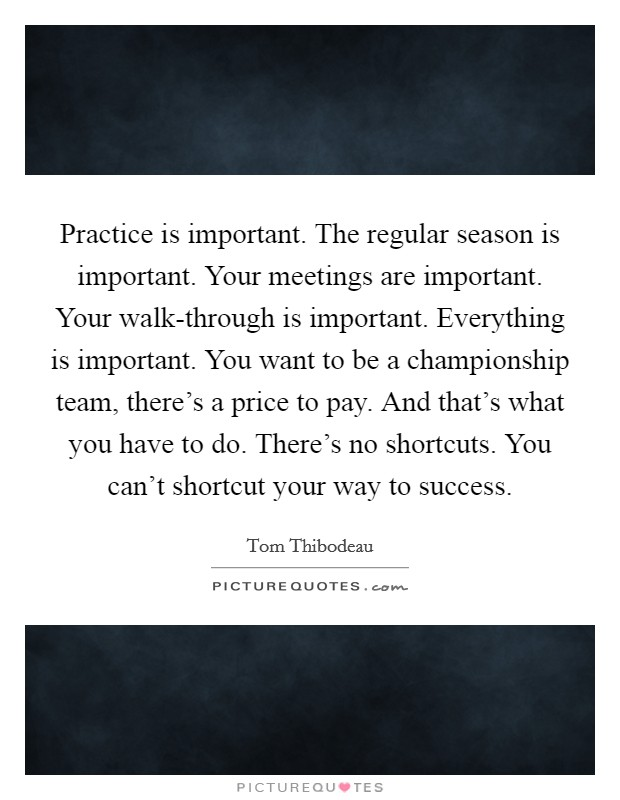 Practice is important. The regular season is important. Your meetings are important. Your walk-through is important. Everything is important. You want to be a championship team, there's a price to pay. And that's what you have to do. There's no shortcuts. You can't shortcut your way to success Picture Quote #1
