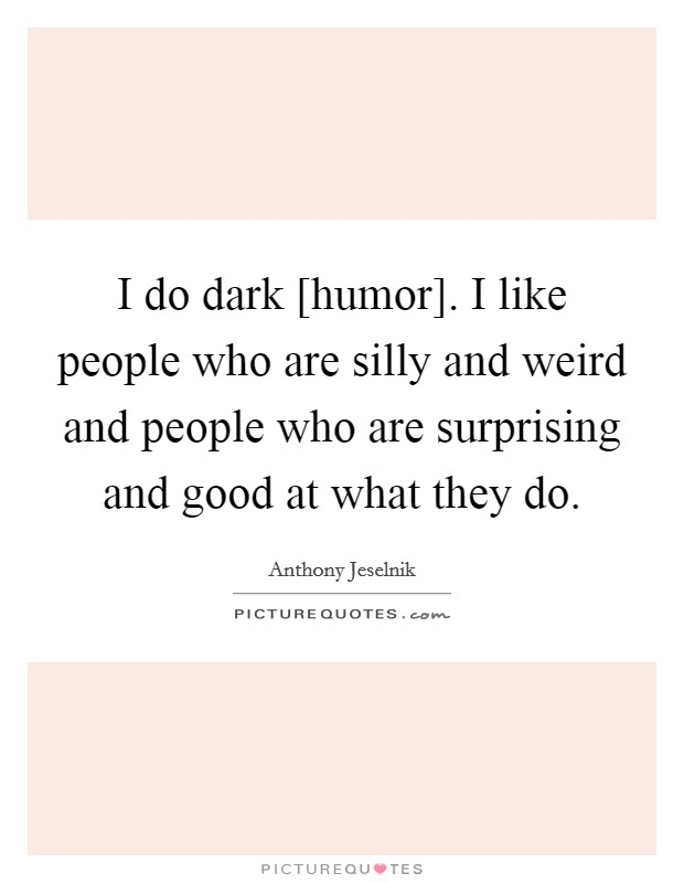 I do dark [humor]. I like people who are silly and weird and people who are surprising and good at what they do Picture Quote #1