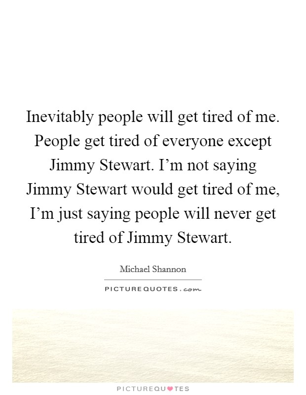 Inevitably people will get tired of me. People get tired of everyone except Jimmy Stewart. I'm not saying Jimmy Stewart would get tired of me, I'm just saying people will never get tired of Jimmy Stewart Picture Quote #1