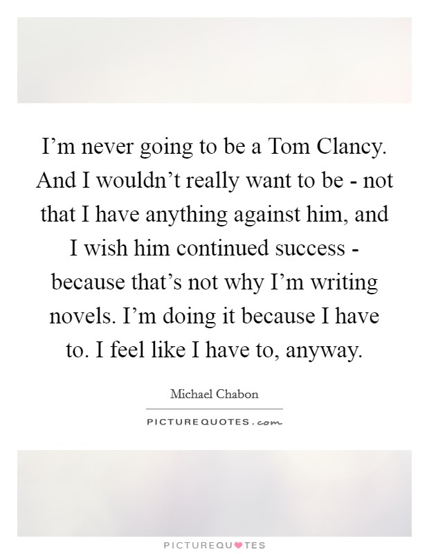 I'm never going to be a Tom Clancy. And I wouldn't really want to be - not that I have anything against him, and I wish him continued success - because that's not why I'm writing novels. I'm doing it because I have to. I feel like I have to, anyway Picture Quote #1
