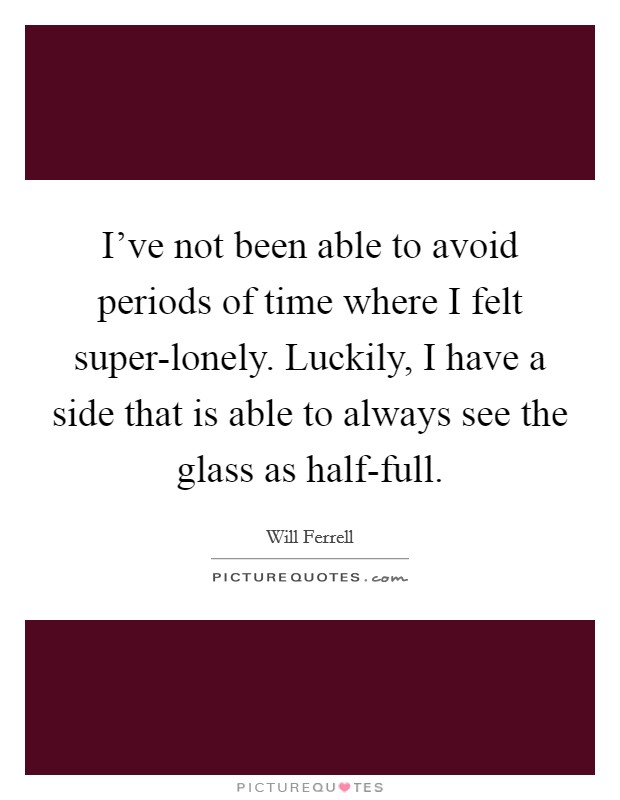 I've not been able to avoid periods of time where I felt super-lonely. Luckily, I have a side that is able to always see the glass as half-full Picture Quote #1