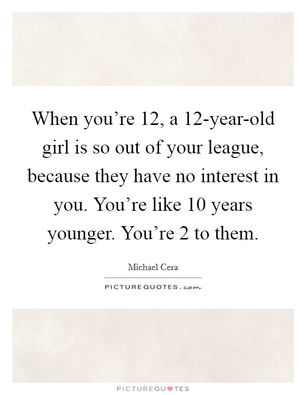 When you're 12, a 12-year-old girl is so out of your league, because they have no interest in you. You're like 10 years younger. You're 2 to them Picture Quote #1