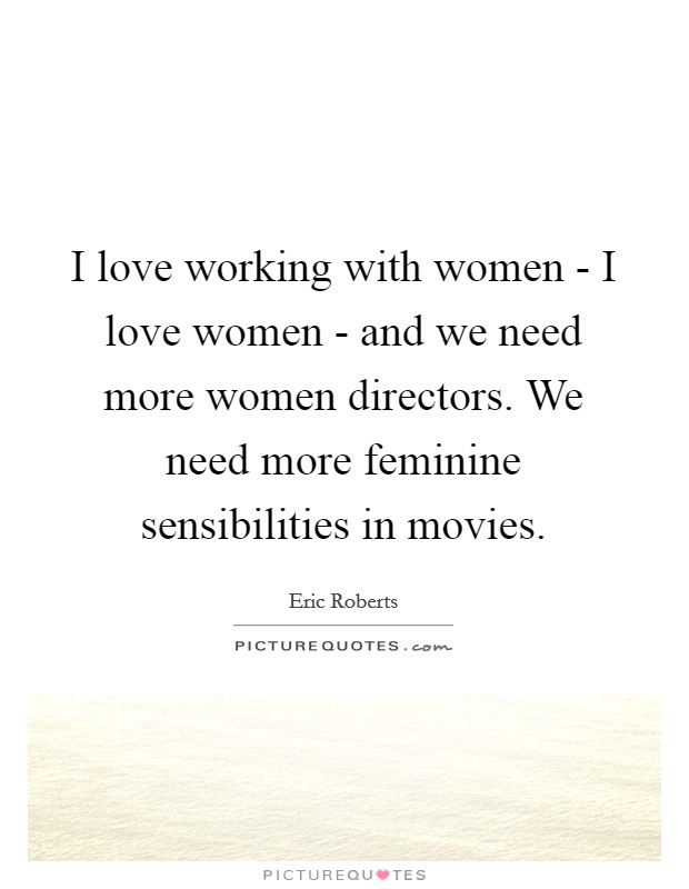 I love working with women - I love women - and we need more women directors. We need more feminine sensibilities in movies Picture Quote #1