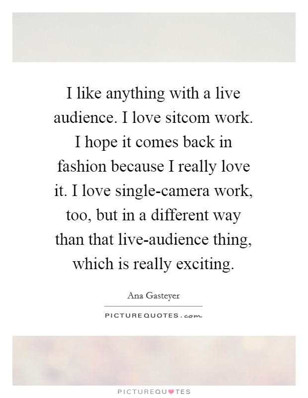 I like anything with a live audience. I love sitcom work. I hope it comes back in fashion because I really love it. I love single-camera work, too, but in a different way than that live-audience thing, which is really exciting Picture Quote #1