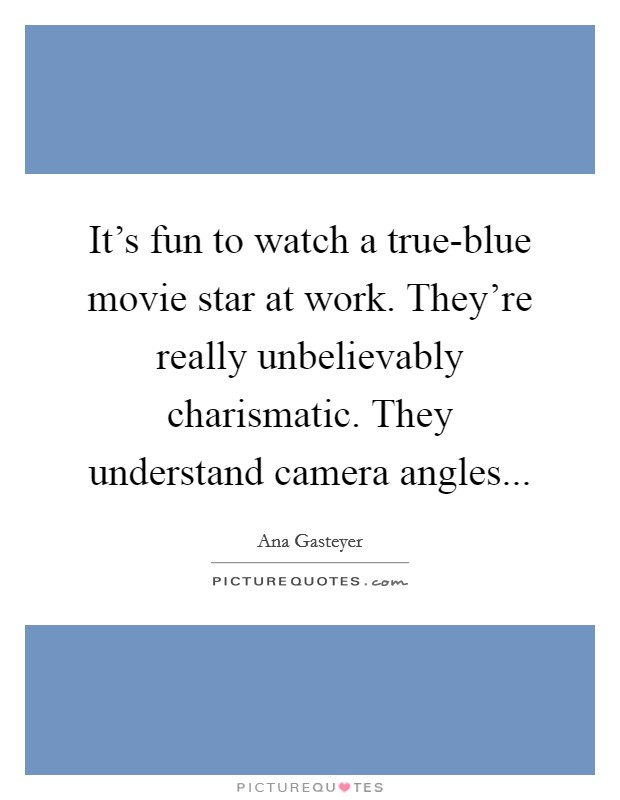 It's fun to watch a true-blue movie star at work. They're really unbelievably charismatic. They understand camera angles Picture Quote #1