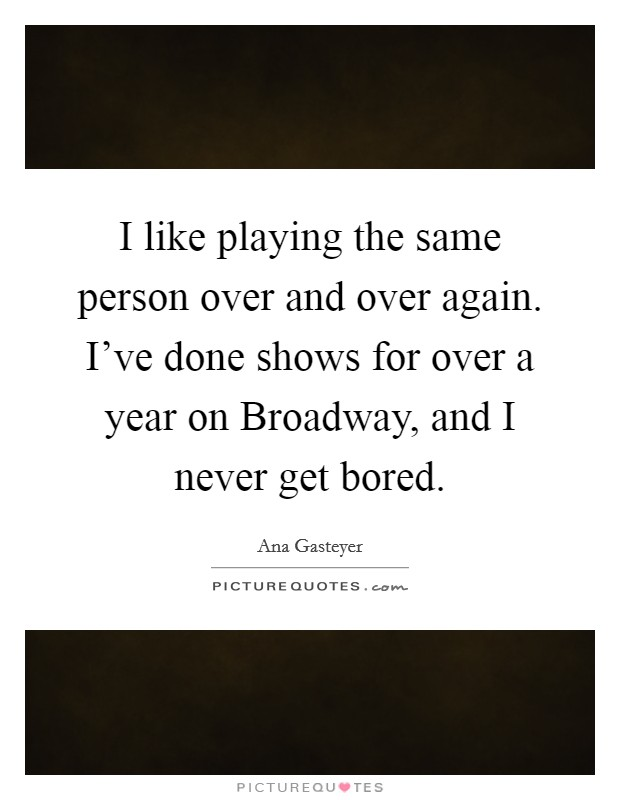 I like playing the same person over and over again. I've done shows for over a year on Broadway, and I never get bored Picture Quote #1