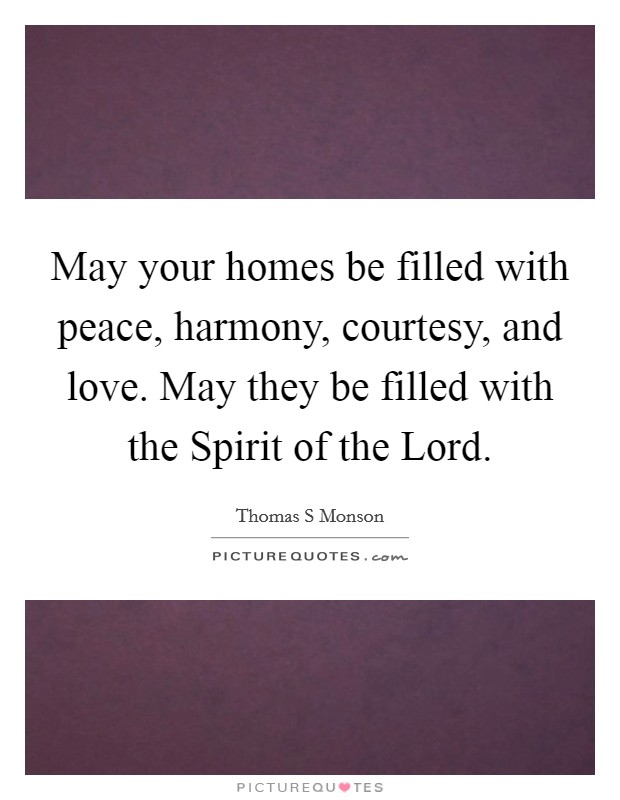 May your homes be filled with peace, harmony, courtesy, and love. May they be filled with the Spirit of the Lord Picture Quote #1