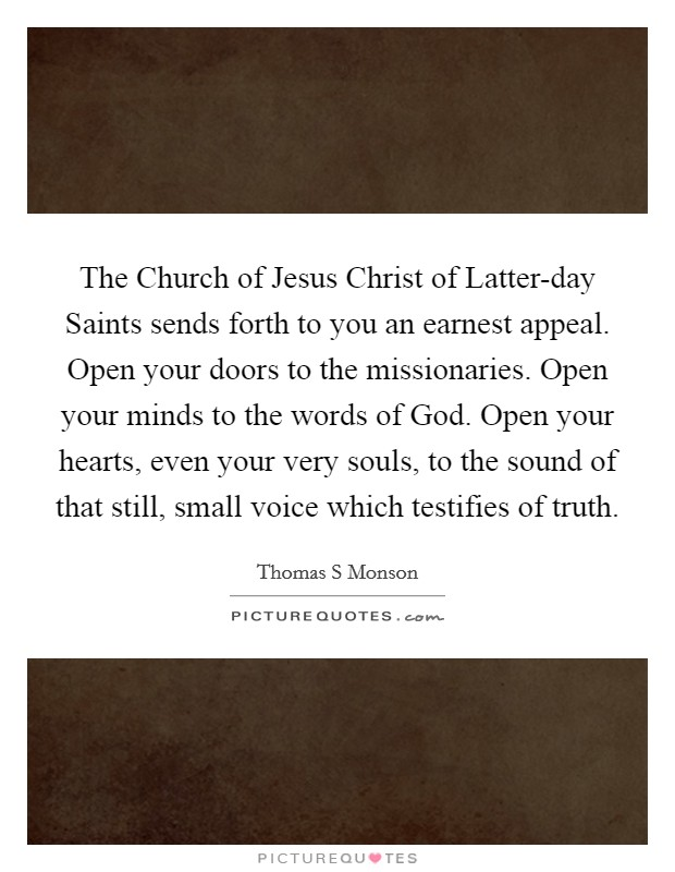 The Church of Jesus Christ of Latter-day Saints sends forth to you an earnest appeal. Open your doors to the missionaries. Open your minds to the words of God. Open your hearts, even your very souls, to the sound of that still, small voice which testifies of truth Picture Quote #1