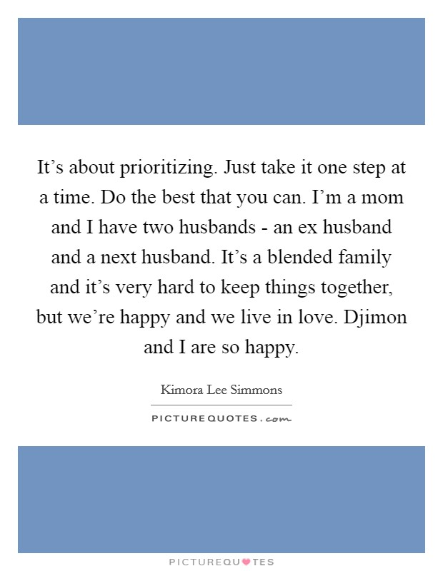 It's about prioritizing. Just take it one step at a time. Do the best that you can. I'm a mom and I have two husbands - an ex husband and a next husband. It's a blended family and it's very hard to keep things together, but we're happy and we live in love. Djimon and I are so happy Picture Quote #1