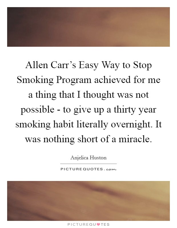 Allen Carr's Easy Way to Stop Smoking Program achieved for me a thing that I thought was not possible - to give up a thirty year smoking habit literally overnight. It was nothing short of a miracle Picture Quote #1