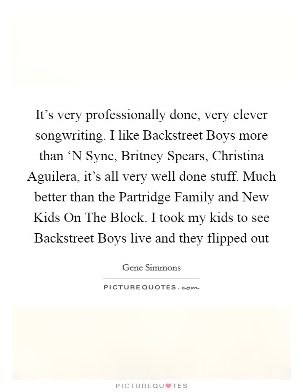 It's very professionally done, very clever songwriting. I like Backstreet Boys more than 'N Sync, Britney Spears, Christina Aguilera, it's all very well done stuff. Much better than the Partridge Family and New Kids On The Block. I took my kids to see Backstreet Boys live and they flipped out Picture Quote #1