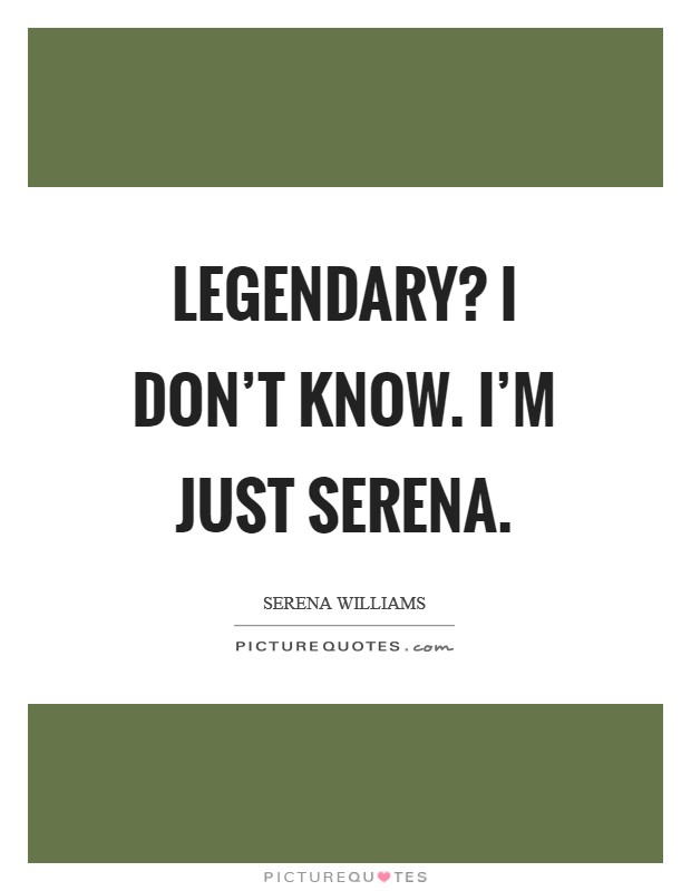 Legendary? I don't know. I'm just Serena Picture Quote #1