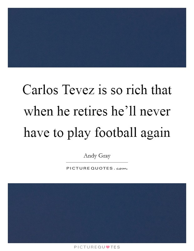 Carlos Tevez is so rich that when he retires he'll never have to play football again Picture Quote #1