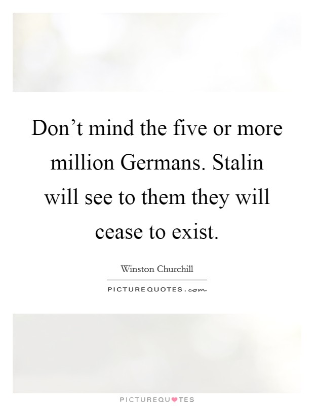 Don't mind the five or more million Germans. Stalin will see to them they will cease to exist Picture Quote #1