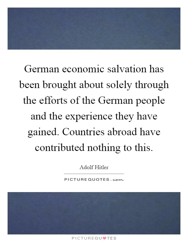 German economic salvation has been brought about solely through the efforts of the German people and the experience they have gained. Countries abroad have contributed nothing to this Picture Quote #1