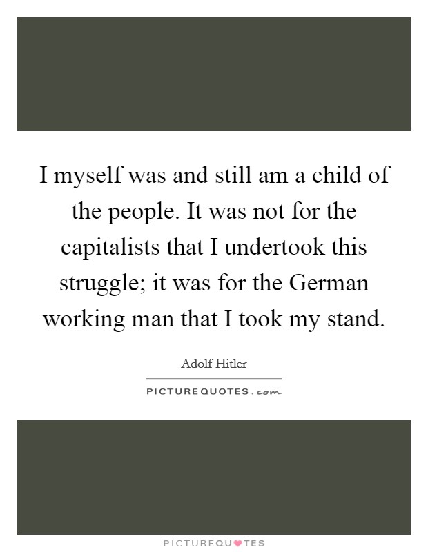 I myself was and still am a child of the people. It was not for the capitalists that I undertook this struggle; it was for the German working man that I took my stand Picture Quote #1