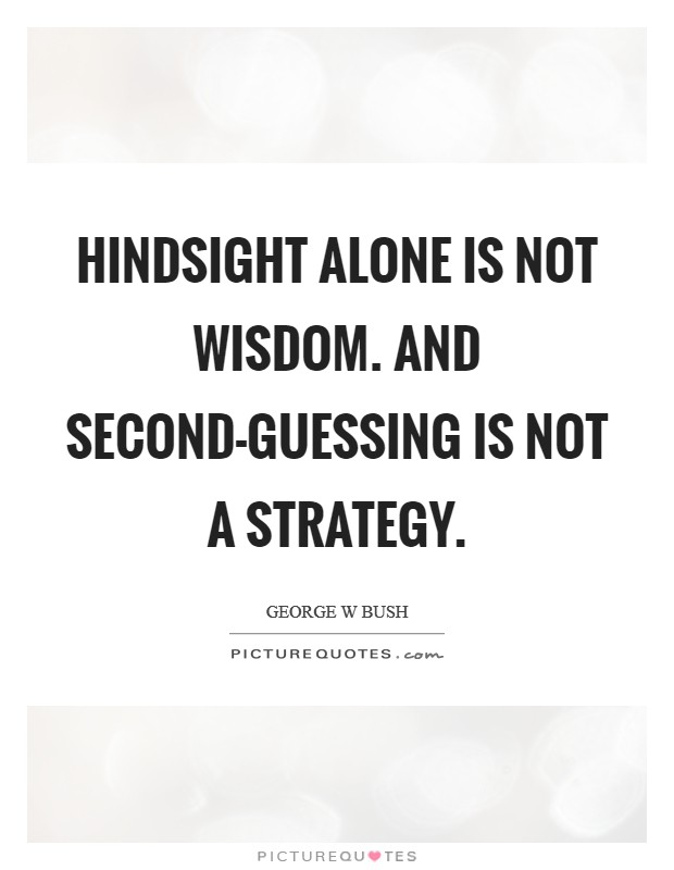 Hindsight alone is not wisdom. And second-guessing is not a strategy Picture Quote #1