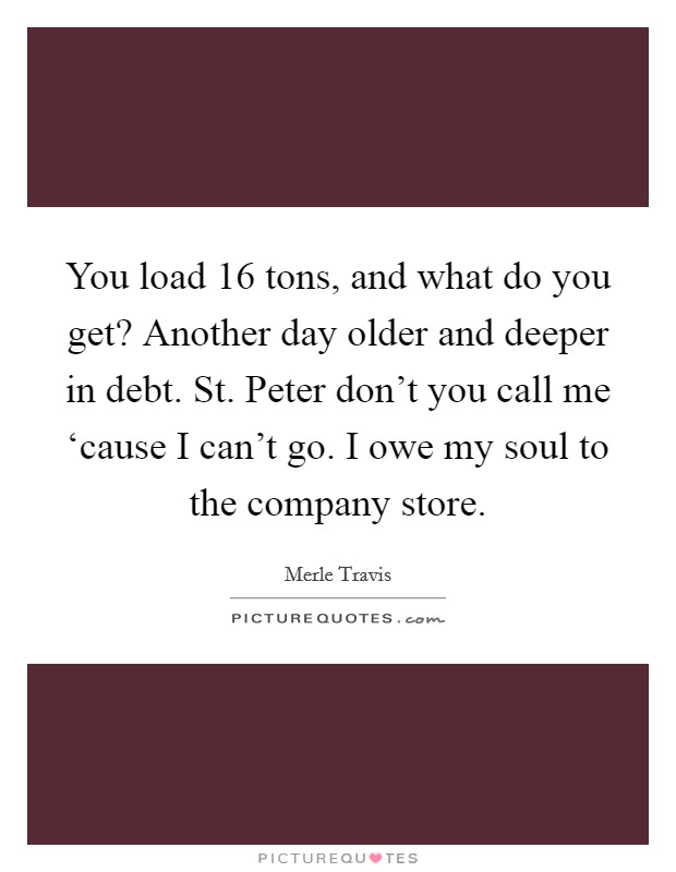 You load 16 tons, and what do you get? Another day older and deeper in debt. St. Peter don't you call me 'cause I can't go. I owe my soul to the company store Picture Quote #1