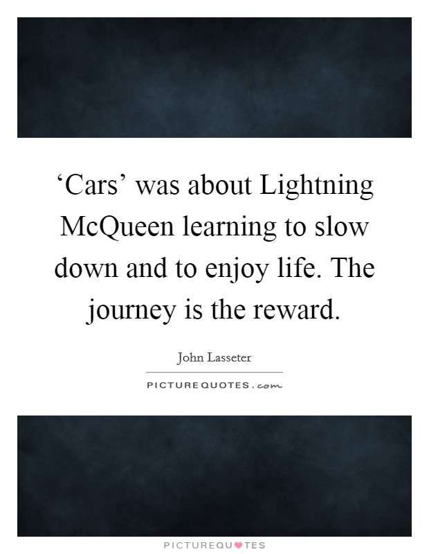 'Cars' was about Lightning McQueen learning to slow down and to enjoy life. The journey is the reward Picture Quote #1