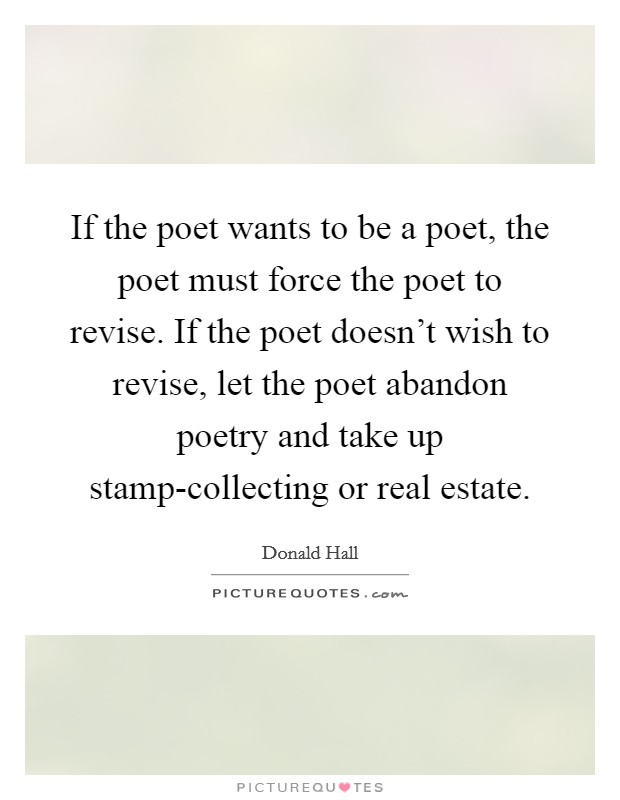 If the poet wants to be a poet, the poet must force the poet to revise. If the poet doesn't wish to revise, let the poet abandon poetry and take up stamp-collecting or real estate Picture Quote #1