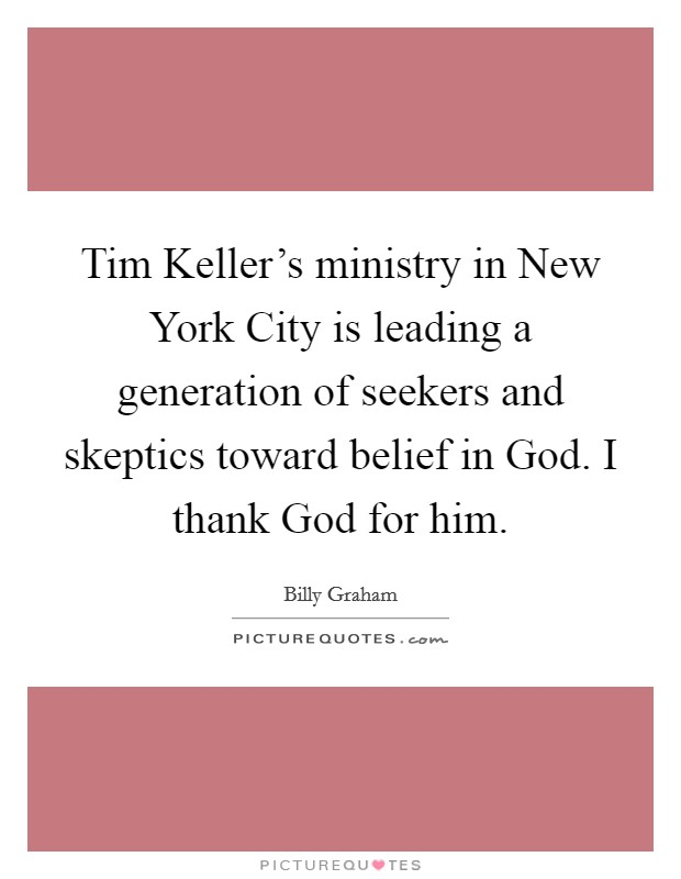 Tim Keller's ministry in New York City is leading a generation of seekers and skeptics toward belief in God. I thank God for him Picture Quote #1