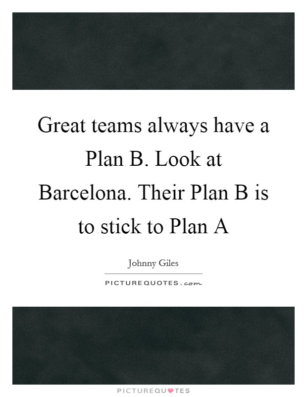 Great teams always have a Plan B. Look at Barcelona. Their Plan B is to stick to Plan A Picture Quote #1