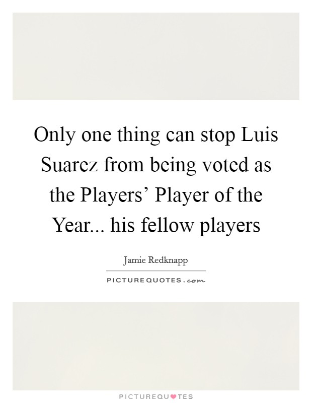 Only one thing can stop Luis Suarez from being voted as the Players' Player of the Year... his fellow players Picture Quote #1