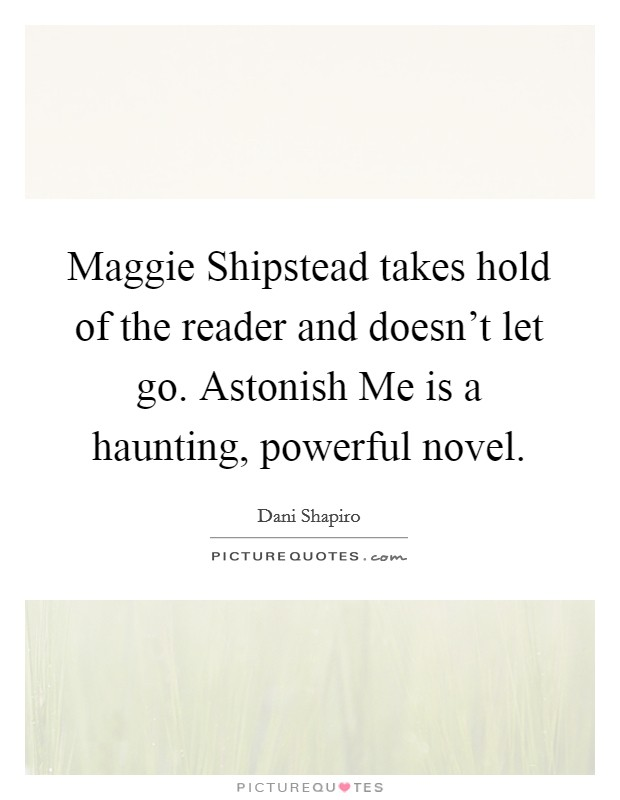 Maggie Shipstead takes hold of the reader and doesn't let go. Astonish Me is a haunting, powerful novel Picture Quote #1
