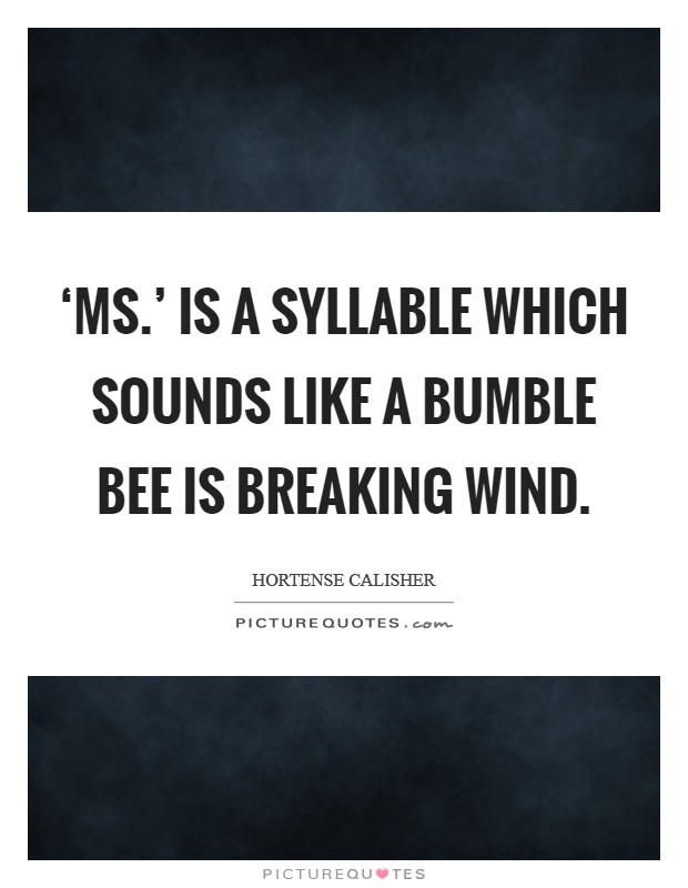 'Ms.' is a syllable which sounds like a bumble bee is breaking wind Picture Quote #1