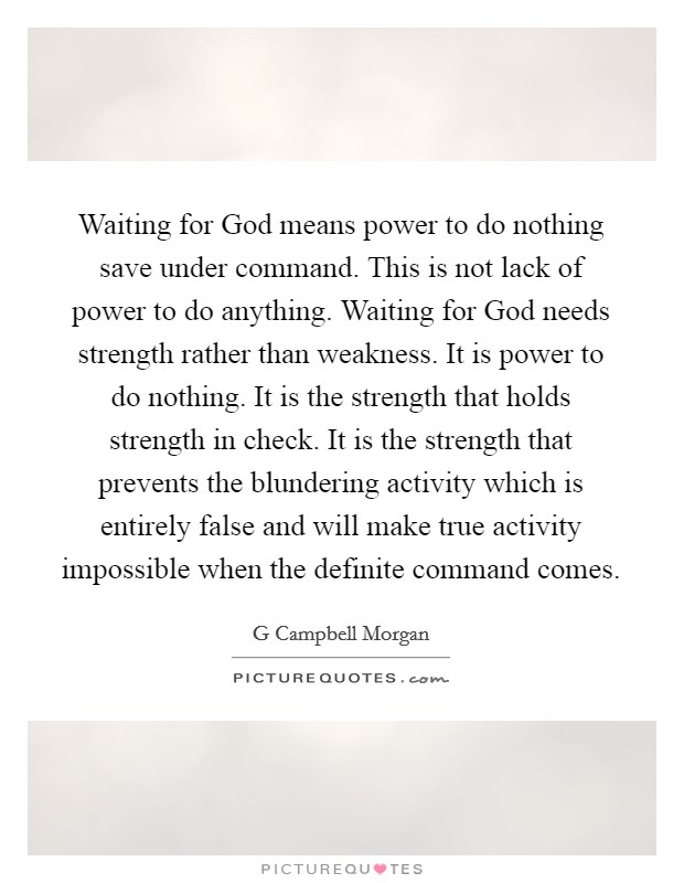 Waiting for God means power to do nothing save under command. This is not lack of power to do anything. Waiting for God needs strength rather than weakness. It is power to do nothing. It is the strength that holds strength in check. It is the strength that prevents the blundering activity which is entirely false and will make true activity impossible when the definite command comes Picture Quote #1