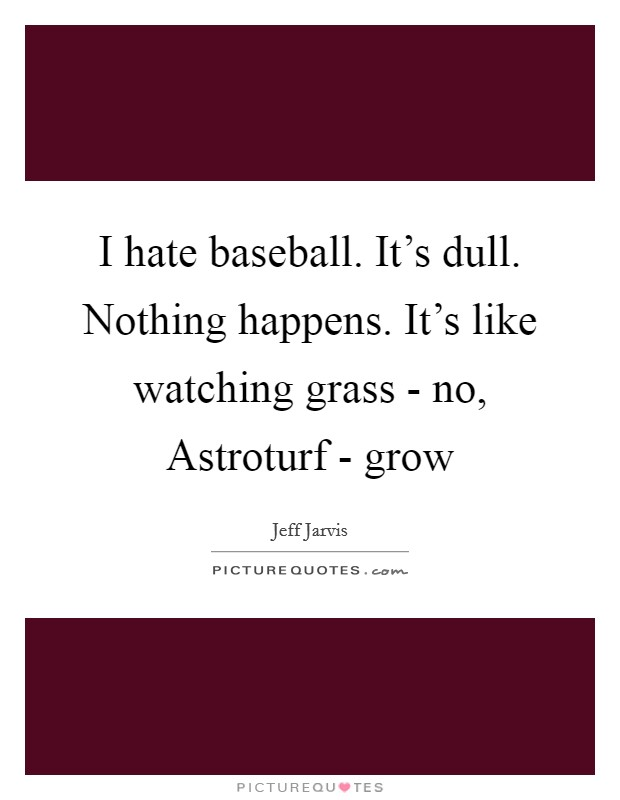 I hate baseball. It's dull. Nothing happens. It's like watching grass - no, Astroturf - grow Picture Quote #1